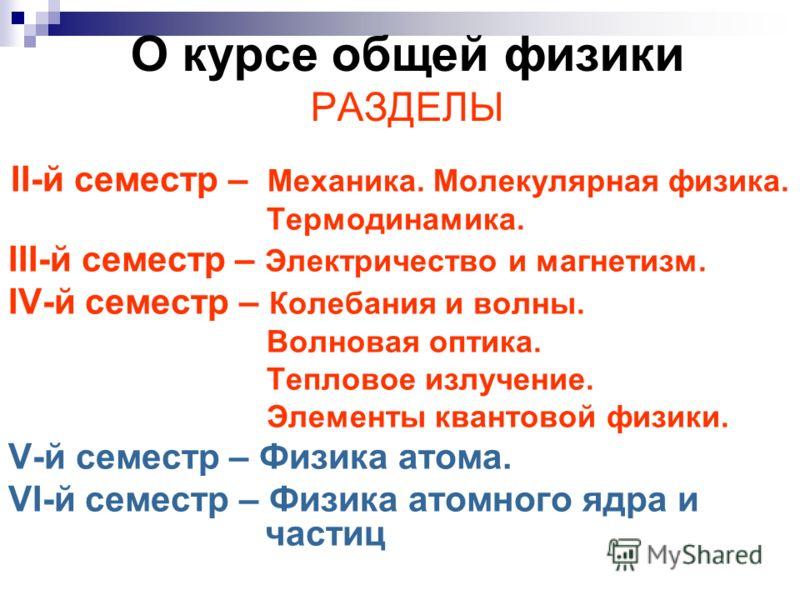 О курсе общей физики РАЗДЕЛЫ II-й семестр – Механика. Молекулярная физика. Термодинамика. III-й семестр – Электричество и магнетизм. IV-й семестр – Колебания и волны. Волновая оптика. Тепловое излучение. Элементы квантовой физики. V-й семестр – Физик
