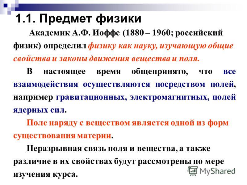 Академик А.Ф. Иоффе (1880 – 1960; российский физик) определил физику как науку, изучающую общие свойства и законы движения вещества и поля. В настоящее время общепринято, что все взаимодействия осуществляются посредством полей, например гравитационны