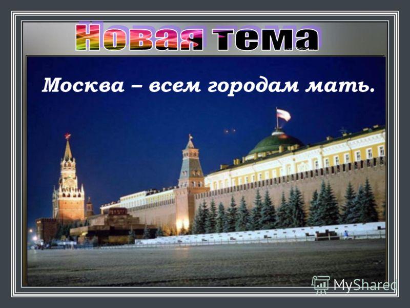 Назови столицу России. Москва Москва – всем городам мать.