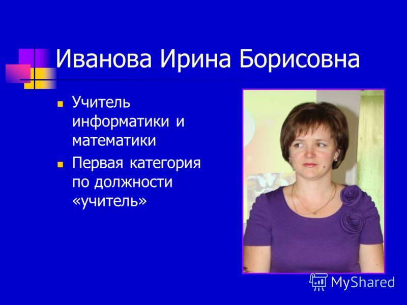 Иванова Ирина Борисовна Учитель информатики и математики Первая категория по должности «учитель»