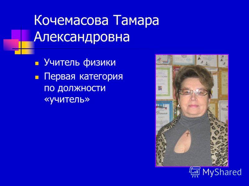 Кочемасова Тамара Александровна Учитель физики Первая категория по должности «учитель»