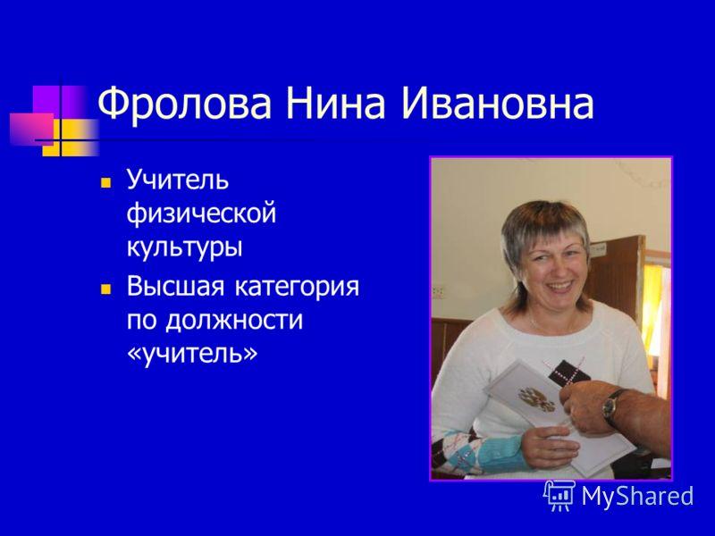 Фролова Нина Ивановна Учитель физической культуры Высшая категория по должности «учитель»