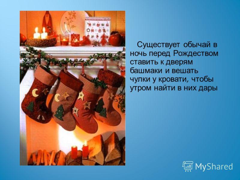 Существует обычай в ночь перед Рождеством ставить к дверям башмаки и вешать чулки у кровати, чтобы утром найти в них дары