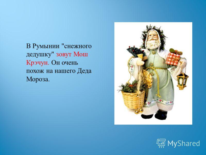 В Румынии снежного дедушку зовут Мош Крэчун. Он очень похож на нашего Деда Мороза.