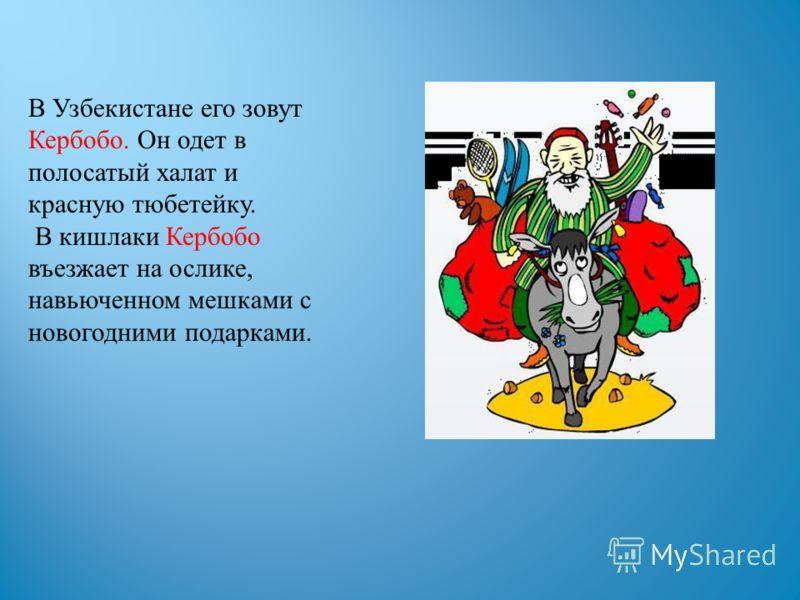 В Узбекистане его зовут Кербобо. Он одет в полосатый халат и красную тюбетейку. В кишлаки Кербобо въезжает на ослике, навьюченном мешками с новогодними подарками.