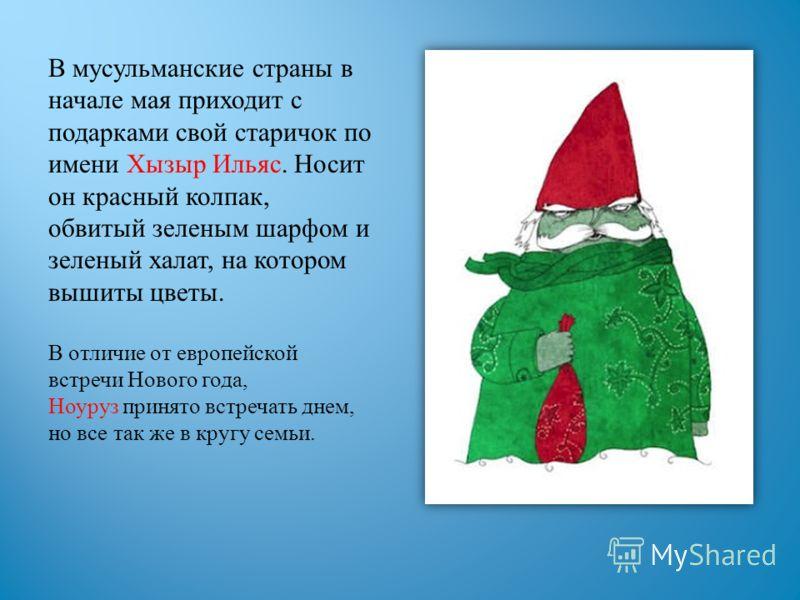 В мусульманские страны в начале мая приходит с подарками свой старичок по имени Хызыр Ильяс. Носит он красный колпак, обвитый зеленым шарфом и зеленый халат, на котором вышиты цветы. В отличие от европейской встречи Нового года, Ноуруз принято встреч