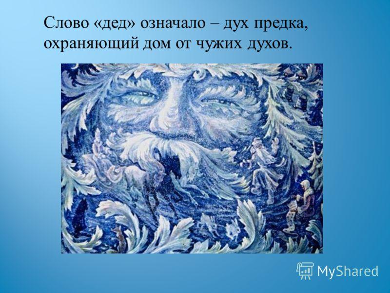 Слово « дед » означало – дух предка, охраняющий дом от чужих духов.
