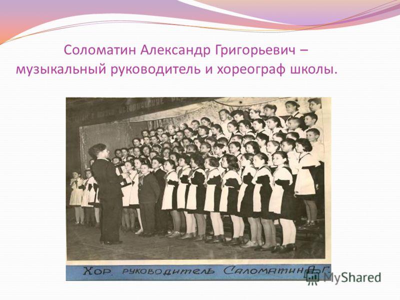 Соломатин Александр Григорьевич – музыкальный руководитель и хореограф школы.