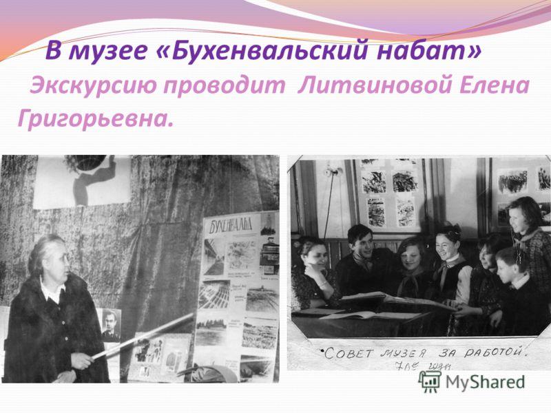 В музее «Бухенвальский набат» Экскурсию проводит Литвиновой Елена Григорьевна.