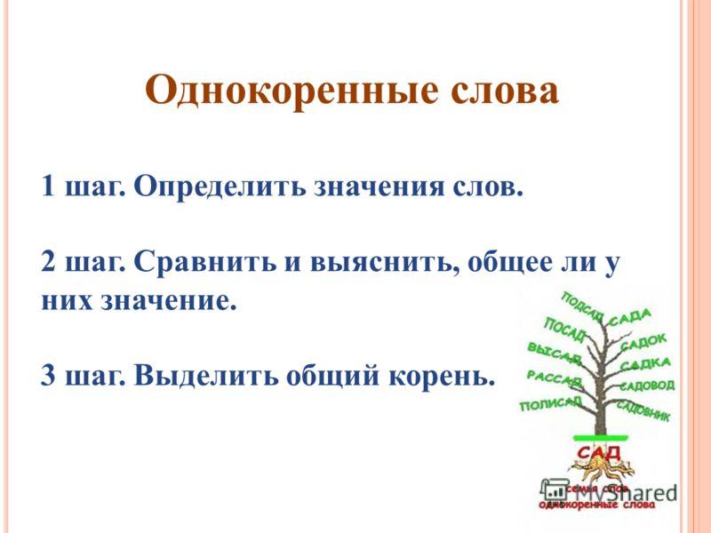 Однокоренные слова 1 шаг. Определить значения слов. 2 шаг. Сравнить и выяснить, общее ли у них значение. 3 шаг. Выделить общий корень.