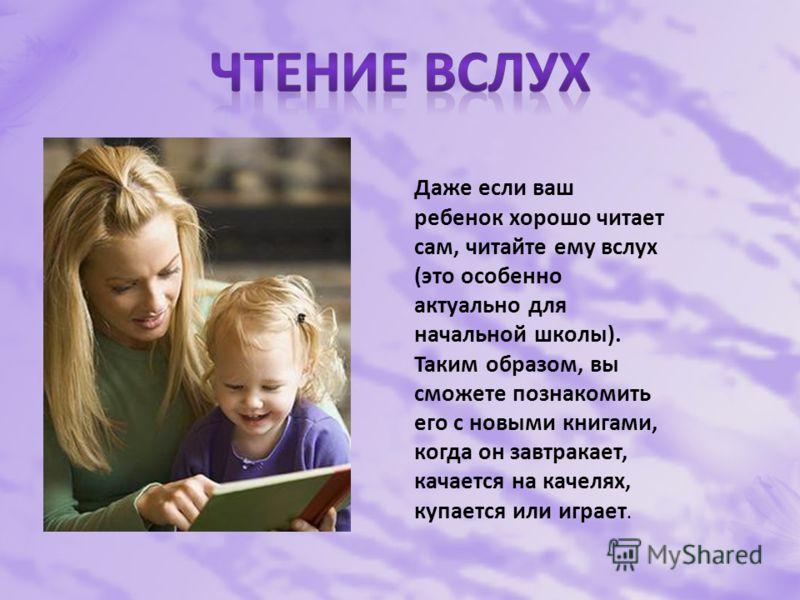 Даже если ваш ребенок хорошо читает сам, читайте ему вслух (это особенно актуально для начальной школы). Таким образом, вы сможете познакомить его с новыми книгами, когда он завтракает, качается на качелях, купается или играет.