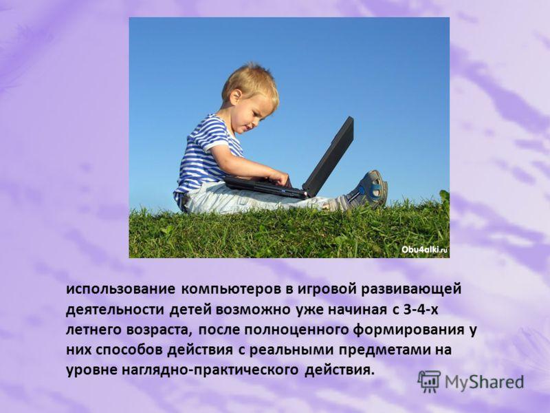 использование компьютеров в игровой развивающей деятельности детей возможно уже начиная с 3-4-х летнего возраста, после полноценного формирования у них способов действия с реальными предметами на уровне наглядно-практического действия.