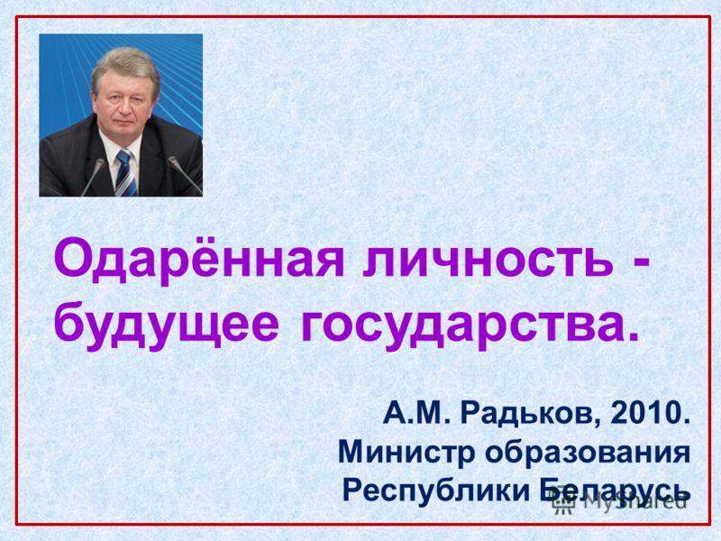 Одарённая личность - будущее государства. А.М. Радьков, 2010. Министр образования Республики Беларусь