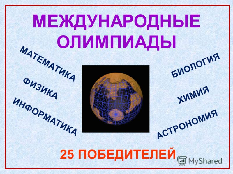 МЕЖДУНАРОДНЫЕ ОЛИМПИАДЫ 25 ПОБЕДИТЕЛЕЙ МАТЕМАТИКА ФИЗИКА ИНФОРМАТИКА БИОЛОГИЯ АСТРОНОМИЯ ХИМИЯ