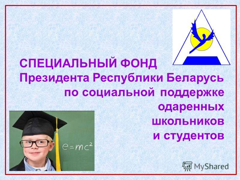 СПЕЦИАЛЬНЫЙ ФОНД Президента Республики Беларусь по социальнойподдержке одаренных школьников и студентов