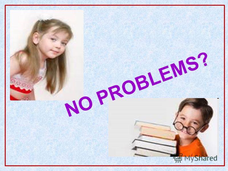 NO PROBLEMS?