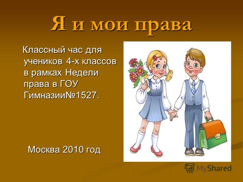 Я и мои права Классный час для учеников 4-х классов в рамках Недели права в ГОУ Гимназии1527. Классный час для учеников 4-х классов в рамках Недели права в ГОУ Гимназии1527. Москва 2010 год Москва 2010 год
