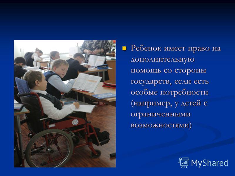 Ребенок имеет право на дополнительную помощь со стороны государств, если есть особые потребности (например, у детей с ограниченными возможностями)