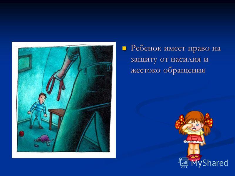 Ребенок имеет право на защиту от насилия и жестоко обращения