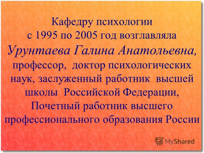 Кафедру психологии с 1995 по 2005 год возглавляла Урунтаева Галина Анатольевна, профессор, доктор психологических наук, заслуженный работник высшей школы Российской Федерации, Почетный работник высшего профессионального образования России