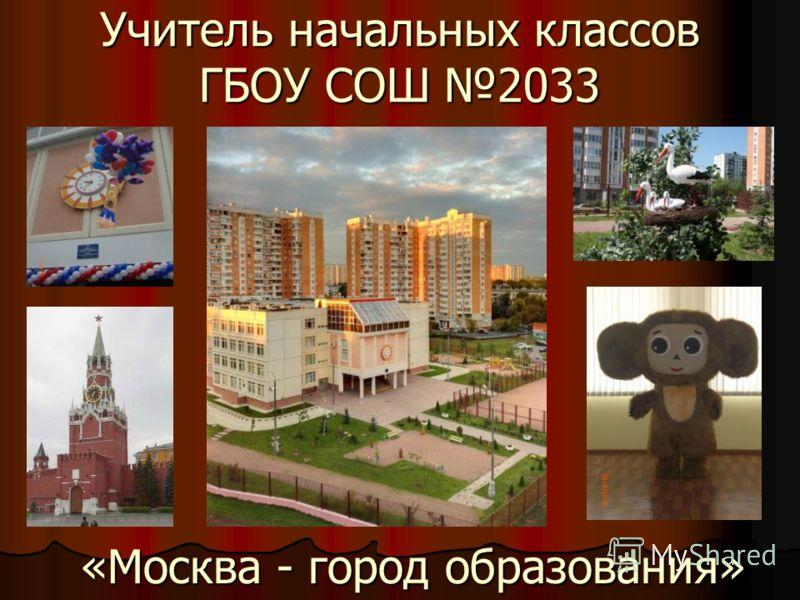 Учитель начальных классов ГБОУ СОШ 2033 «Москва - город образования»