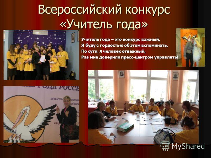 Всероссийский конкурс «Учитель года» Учитель года – это конкурс важный, Я буду с гордостью об этом вспоминать, П о сути, я человек отважный, Раз мне доверили пресс-центром управлять!