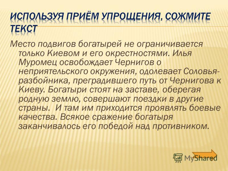 Место подвигов богатырей не ограничивается только Киевом и его окрестностями. Илья Муромец освобождает Чернигов о неприятельского окружения, одолевает Соловья- разбойника, преградившего путь от Чернигова к Киеву. Богатыри стоят на заставе, оберегая р
