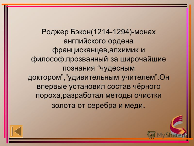 Роджер Бэкон People thought that Rodger Bacon knew the secret of making of philosophical stone and put him into the prison in 1257. In 10 years Bacon was released. But in 1278 he was put into the prison again, there he was for 14 years. Bacon died in