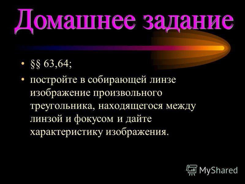 §§ 63,64; постройте в собирающей линзе изображение произвольного треугольника, находящегося между линзой и фокусом и дайте характеристику изображения.