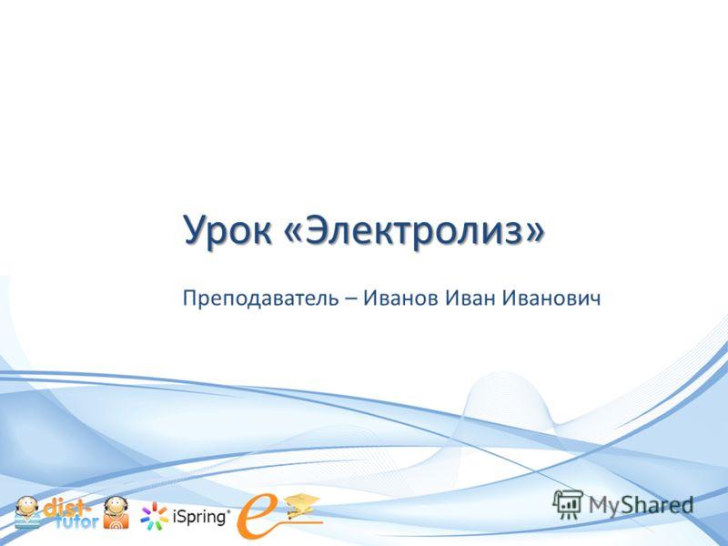 Урок «Электролиз» Преподаватель – Иванов Иван Иванович