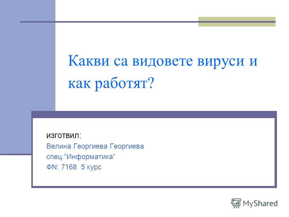 Какви са видовете вируси и как работят? изготвил: Велина Георгиева Георгиева спец.Информатика ФN: 7168 5 курс