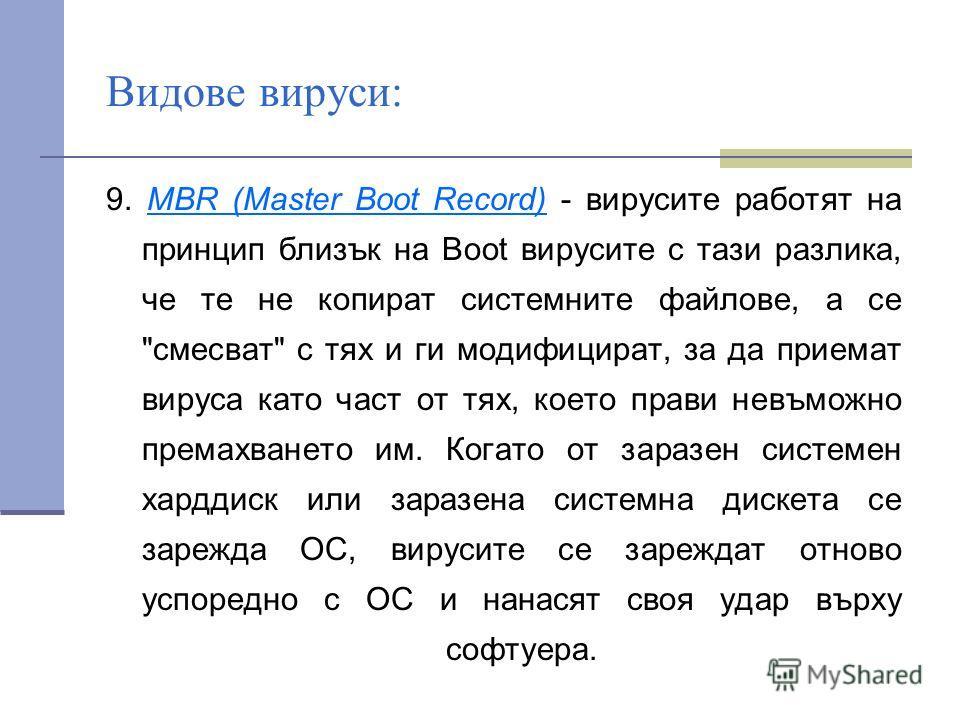 Видове вируси: 9. MBR (Master Boot Record) - вирусите работят на принцип близък на Boot вирусите с тази разлика, че те не копират системните файлове, а се