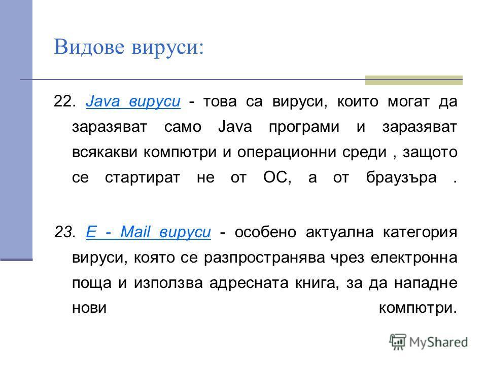 Видове вируси: 22. Java вируси - това са вируси, които могат да заразяват само Java програми и заразяват всякакви компютри и операционни среди, защото се стартират не от ОС, а от браузъра. 23. Е - Mail вируси - особено актуална категория вируси, коят