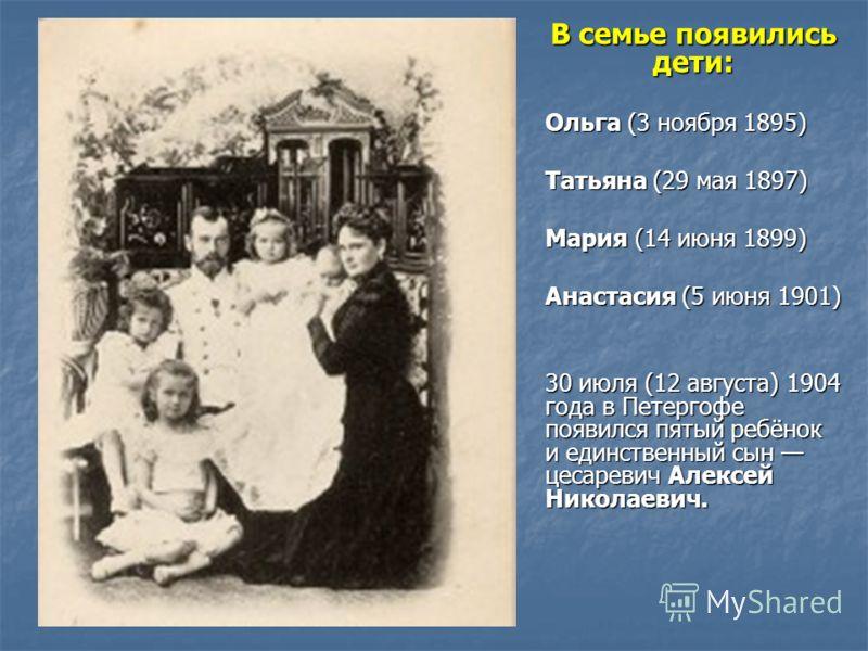 В семье появились дети: Ольга (3 ноября 1895) Татьяна (29 мая 1897) Мария (14 июня 1899) Анастасия (5 июня 1901) 30 июля (12 августа) 1904 года в Петергофе появился пятый ребёнок и единственный сын цесаревич Алексей Николаевич.