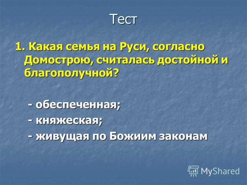 Тест 1. Какая семья на Руси, согласно Домострою, считалась достойной и благополучной? - обеспеченная; - обеспеченная; - княжеская; - княжеская; - живущая по Божиим законам - живущая по Божиим законам