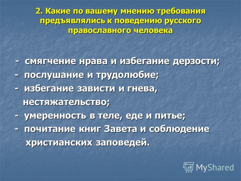 2. Какие по вашему мнению требования предъявлялись к поведению русского православного человека - смягчение нрава и избегание дерзости; - смягчение нрава и избегание дерзости; - послушание и трудолюбие; - послушание и трудолюбие; - избегание зависти и