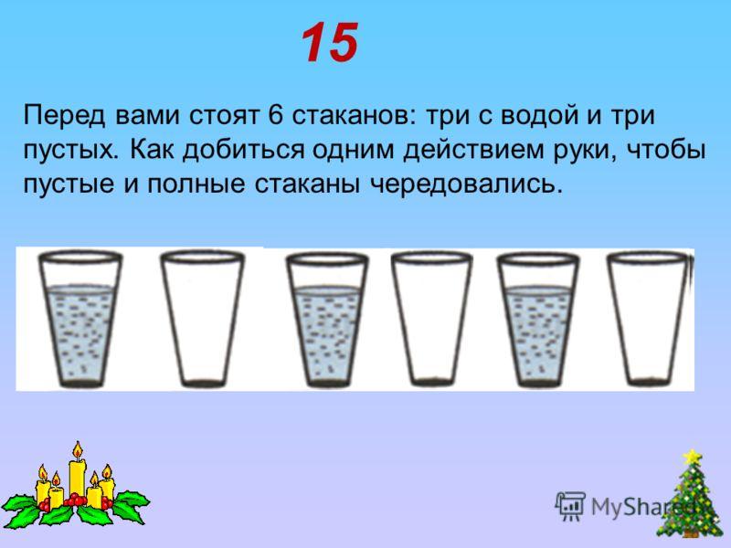Перед вами стоят 6 стаканов: три с водой и три пустых. Как добиться одним действием руки, чтобы пустые и полные стаканы чередовались. 15