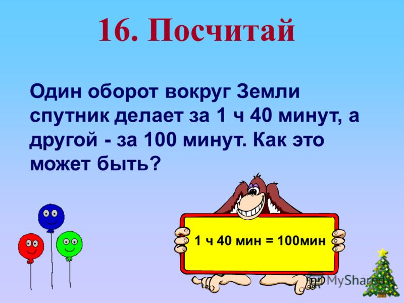 Один оборот вокруг Земли спутник делает за 1 ч 40 минут, а другой - за 100 минут. Как это может быть? 16. Посчитай 1 ч 40 мин = 100мин