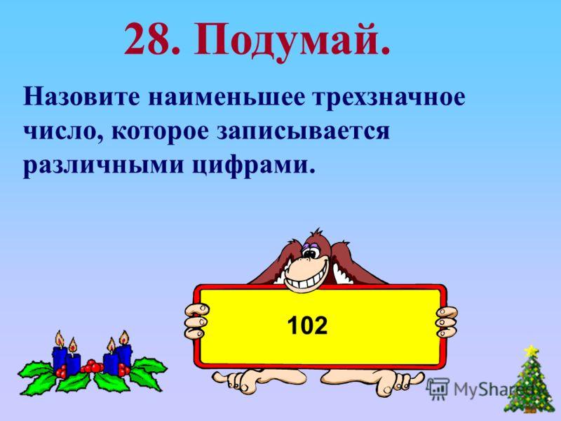 Назовите наименьшее трехзначное число, которое записывается различными цифрами. 28. Подумай. 102