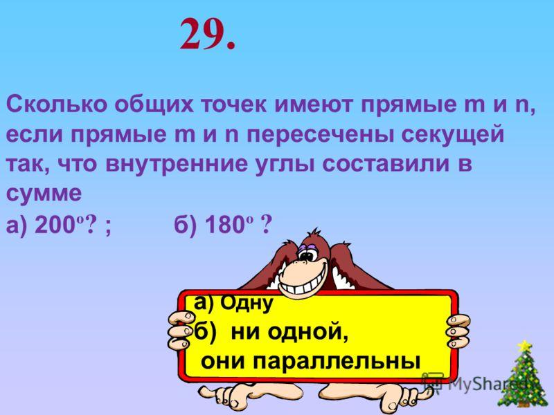 29. Сколько общих точек имеют прямые m и n, если прямые m и n пересечены секущей так, что внутренние углы составили в сумме а) 200 º ? ; б) 180 º ? а ) Одну б) ни одной, они параллельны