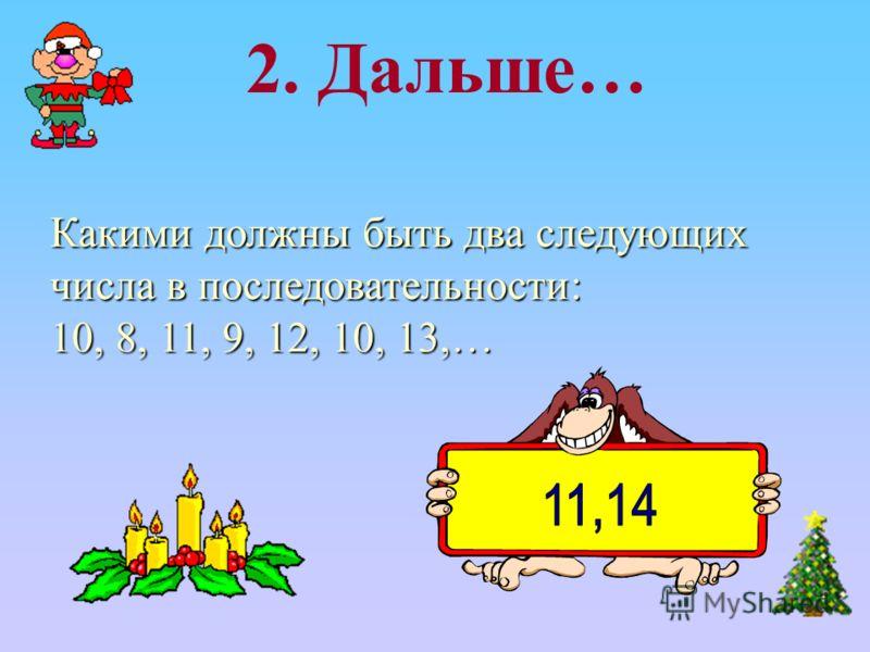 Какими должны быть два следующих числа в последовательности: 10, 8, 11, 9, 12, 10, 13,… 2. Дальше…