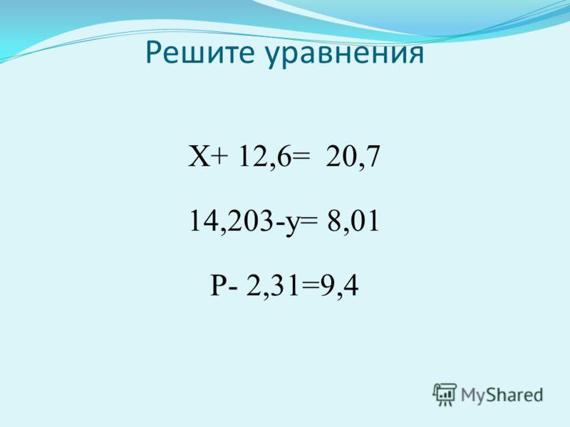 Решите уравнения Х+ 12,6= 20,7 14,203-у= 8,01 Р- 2,31=9,4