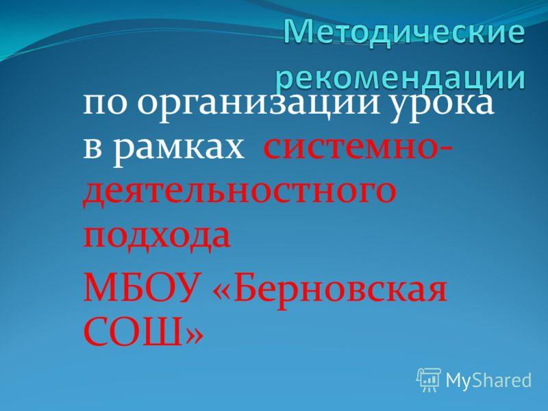 по организации урока в рамках системно- деятельностного подхода МБОУ «Берновская СОШ»