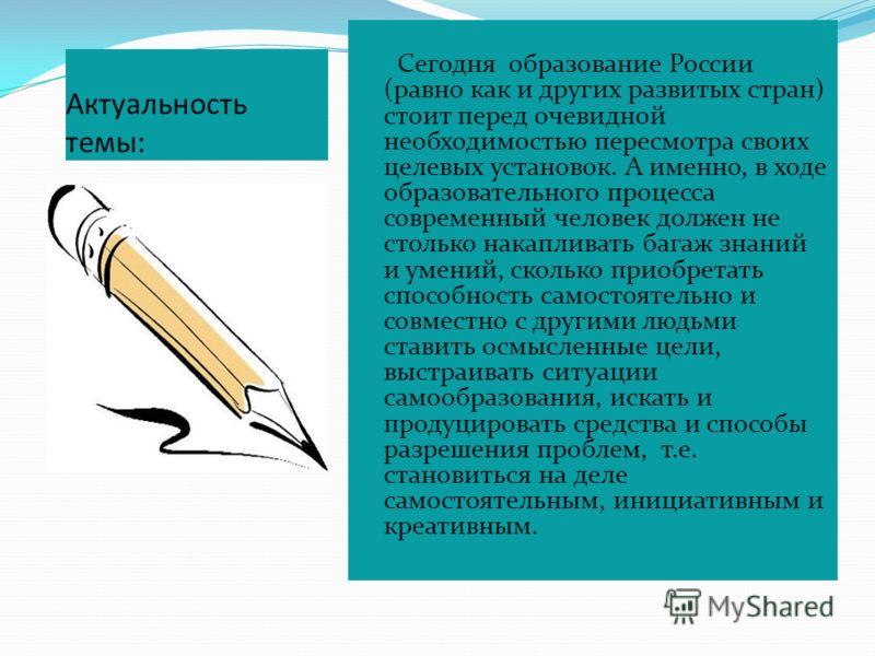 Актуальность темы: Сегодня образование России (равно как и других развитых стран) стоит перед очевидной необходимостью пересмотра своих целевых установок. А именно, в ходе образовательного процесса современный человек должен не столько накапливать ба