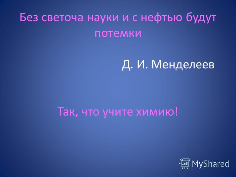 Без светоча науки и с нефтью будут потемки Д. И. Менделеев Так, что учите химию!