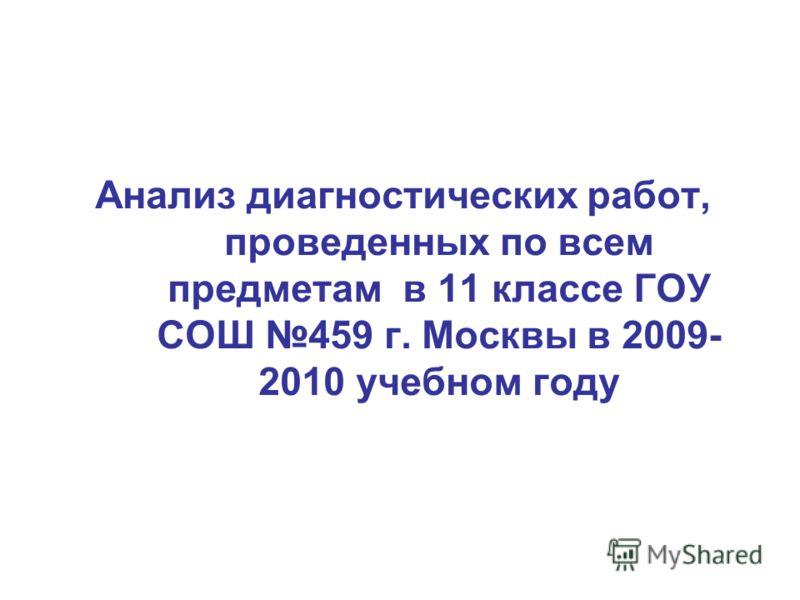 Анализ диагностических работ, проведенных по всем предметам в 11 классе ГОУ СОШ 459 г. Москвы в 2009- 2010 учебном году