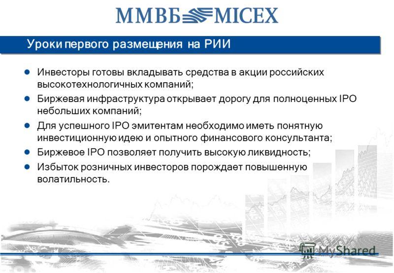 Уроки первого размещения на РИИ Инвесторы готовы вкладывать средства в акции российских высокотехнологичных компаний; Биржевая инфраструктура открывает дорогу для полноценных IPO небольших компаний; Для успешного IPO эмитентам необходимо иметь понятн