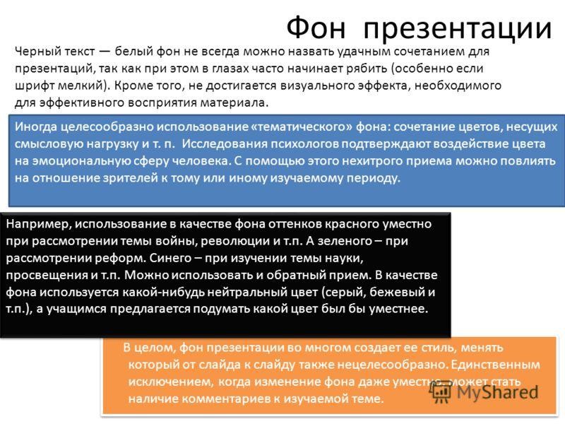Фон презентации В целом, фон презентации во многом создает ее стиль, менять который от слайда к слайду также нецелесообразно. Единственным исключением, когда изменение фона даже уместно, может стать наличие комментариев к изучаемой теме. Черный текст