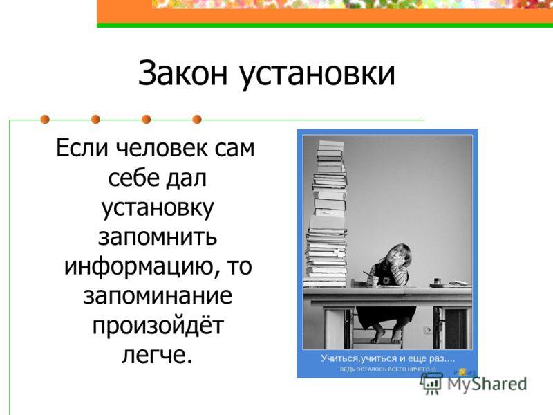 Закон установки Если человек сам себе дал установку запомнить информацию, то запоминание произойдёт легче.