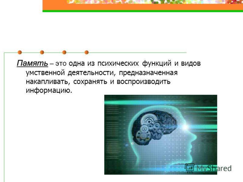 Память Память – это одна из психических функций и видов умственной деятельности, предназначенная накапливать, сохранять и воспроизводить информацию.